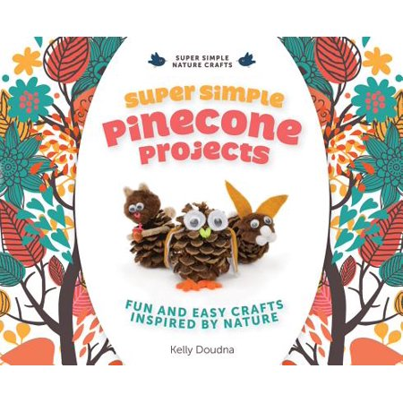 Super Simple Pinecone Projects : Fun and Easy Crafts Inspired by Nature](Fun And Easy Crafts)