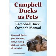 Campbell Ducks as Pets. Campbell Duck Owner's Manual. Campbell Duck Pros and Cons, Care, Housing, Diet and Health All Included.