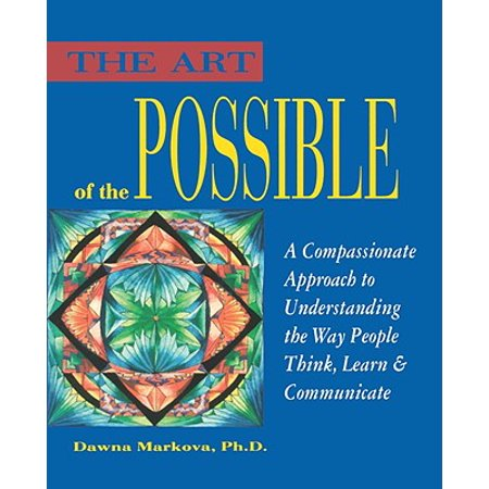 Art of the Possible : A Compassionate Approach to Understanding the Way People Think, Learn, and