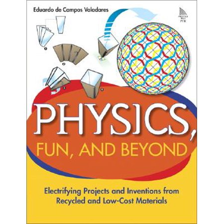 Physics, Fun, and Beyond : Electrifying Projects and Inventions from Recycled and Low-Cost