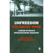Unfreedom and Waged Work : Labour in India's Manufacturing Industry