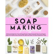 Soap Making for Beginners: Deliciously Simple Do-It-Yourself Soaps Recipes: Make Homemade Natural and Organic Soaps from Healthy Herbs, Essential Oils, Spices and Other All-Natural Ingredients Today (