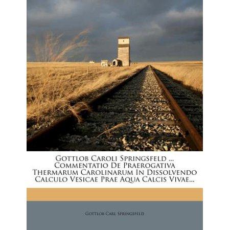 Gottlob Caroli Springsfeld ... Commentatio de Praerogativa Thermarum Carolinarum in Dissolvendo Calculo Vesicae Prae Aqua Calcis Vivae...