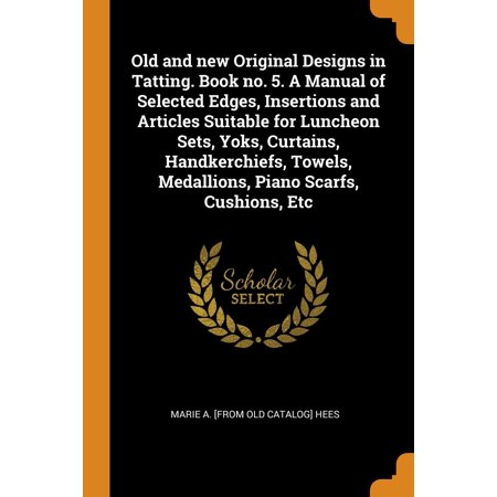 Old and New Original Designs in Tatting. Book No. 5. a Manual of Selected Edges, Insertions and Articles Suitable for Luncheon Sets, Yoks, Curtains, Handkerchiefs, Towels, Medallions, Piano Scarfs,