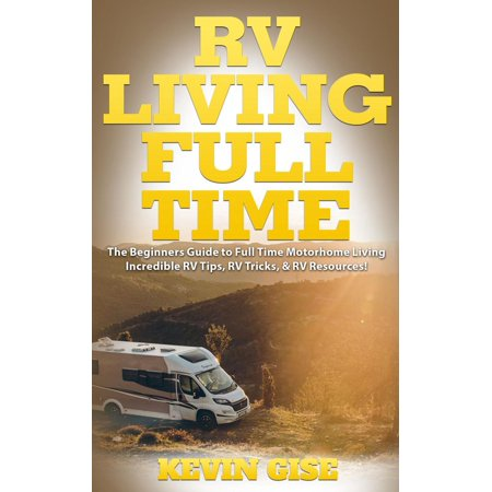 RV Living Full Time: The Beginner's Guide to Full Time Motorhome Living - Incredible RV Tips, RV Tricks, & RV Resources! -