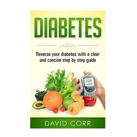 Diabetes : Reverse Your Diabetes with a Clear and Concise Step by Step
