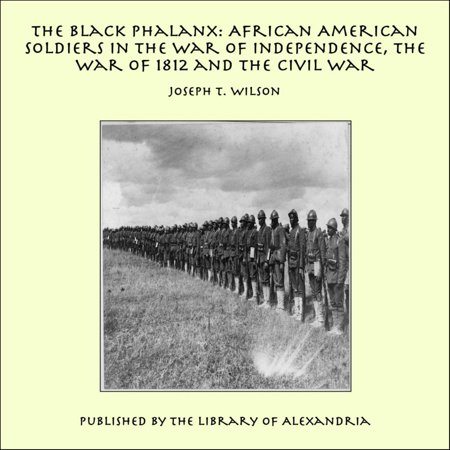 The Black Phalanx: African American Soldiers in the War of Independence, the War of 1812 and the Civil War -