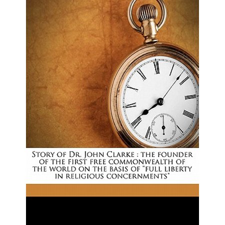 Story of Dr. John Clarke : The Founder of the First Free Commonwealth of the World on the Basis of