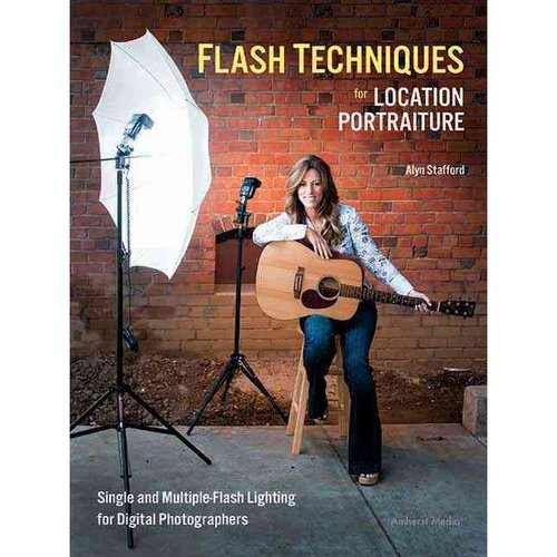 Flash Techniques for Location Portraiture: Single and Multiple-Flash Lighting for Digital Photographers