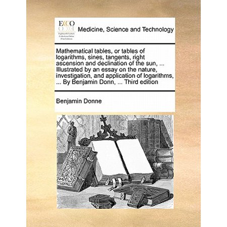 Mathematical Tables, or Tables of Logarithms, Sines, Tangents, Right Ascension and Declination of the Sun, ... Illustrated by an Essay on the Nature, Investigation, and Application of Logarithms, ... by Benjamin Donn, ... Third Edition