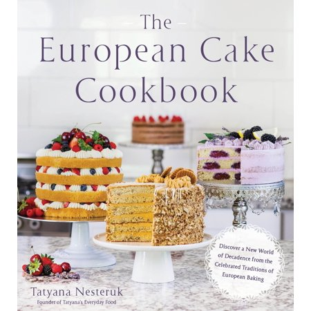 The European Cake Cookbook : Discover a New World of Decadence from the Celebrated Traditions of European Baking