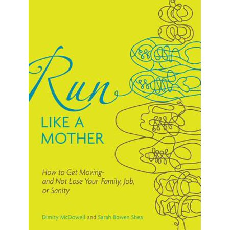 Run Like a Mother: How to Get Moving--and Not Lose Your Family, Job, or Sanity -
