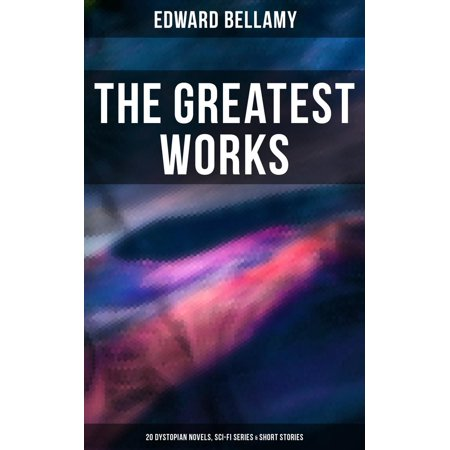 The Greatest Works of Edward Bellamy: 20 Dystopian Novels, Sci-Fi Series & Short Stories - (Best Sci Fi Novel Series)