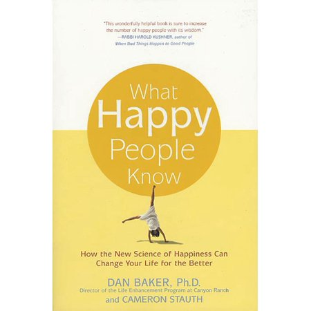 What Happy People Know : How the New Science of Happiness Can Change Your Life for the