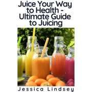 Juice Your Way to Health - Ultimate Guide to Juicing - eBook