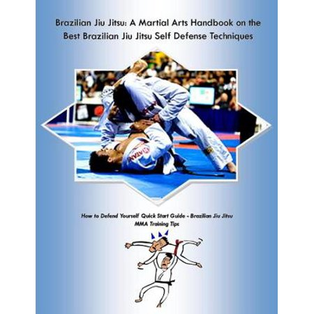 Brazilian Jiu Jitsu: A Martial Arts Handbook on the Best Brazilian Jiu Jitsu Self Defense Techniques How to Defend Yourself Quick Start Guide –Brazilian Jiu Jitsu MMA Training Tips - (Best Base For Mma)