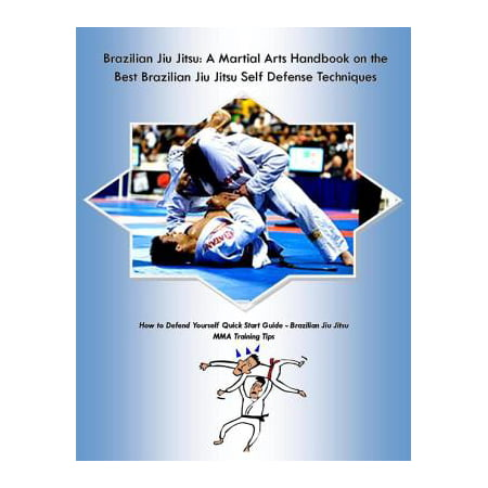 Brazilian Jiu Jitsu: A Martial Arts Handbook on the Best Brazilian Jiu Jitsu Self Defense Techniques How to Defend Yourself Quick Start Guide –Brazilian Jiu Jitsu MMA Training Tips -