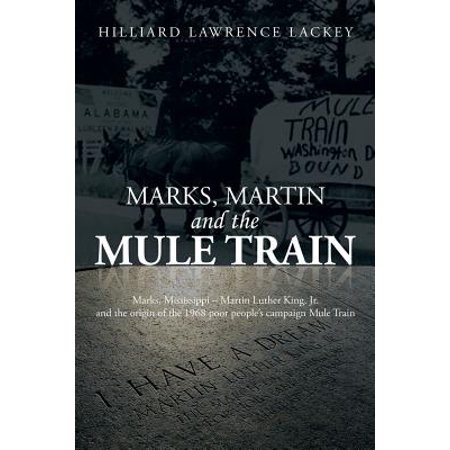 Marks, Martin and the Mule Train : Marks, Mississippi Martin Luther King, Jr. and the Origin of the 1968 Poor People's Campaign Mule