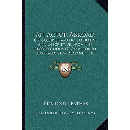 An Actor Abroad : Or Gossip Dramatic, Narrative and Descriptive, from the Recollections of an Actor in Australia, New Zealand, the Sandwich Islands, California, Nevada, Central America and New (From The New York Islands To California)