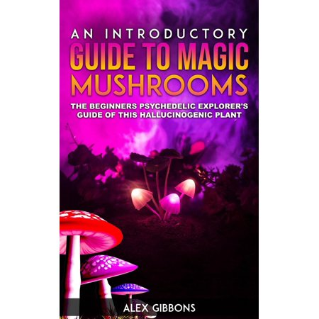 An Introductory Guide To Magic Mushrooms - The Beginners Psychedelic Explorer's Guide Of This Hallucinogenic Plant -