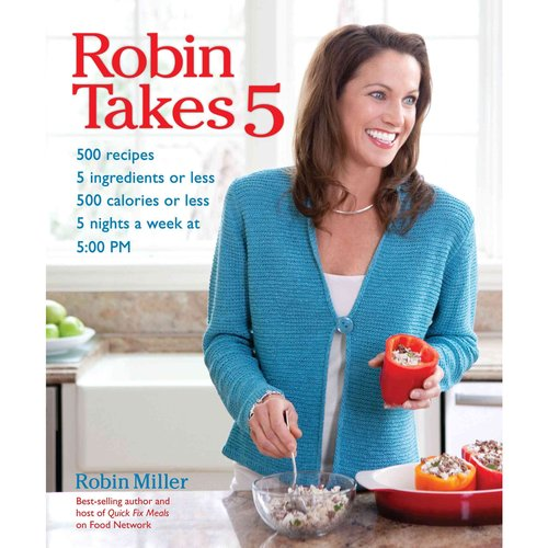 Robin Takes 5: 500 Recipes, 5 Ingredients or Less, 500 Calories or Less, 5 Nights a Week at 5:00 PM