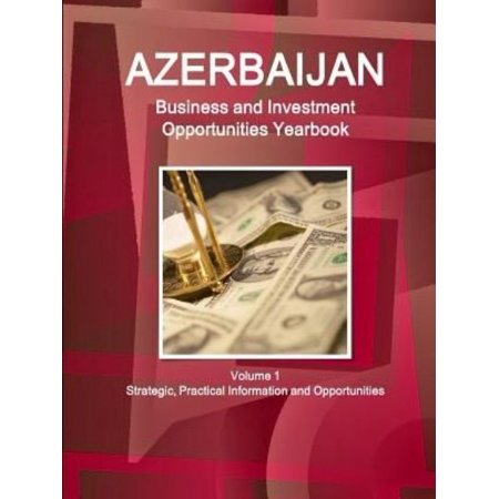 Azerbaijan Business And Investment Opportunities Yearbook Volume 1 Strategic  Practical Information And Opportunities