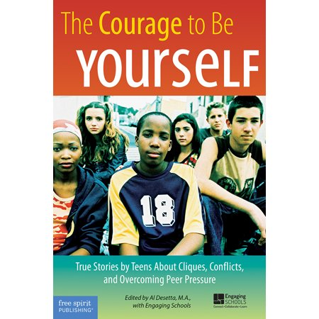 The Courage to Be Yourself : True Stories by Teens About Cliques, Conflicts, and Overcoming Peer