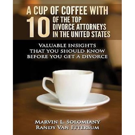 A Cup Of Coffee With 10 Of The Top Divorce Attorneys In The United States  Valuable Insights That You Should Know Before You Get A Divorce
