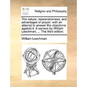 The Nature, Reasonableness, and Advantages of Prayer; With an Attempt to Answer the Objections Against It. a Sermon by William Leechman, ... the Third