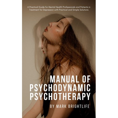 Manual of Psychodynamic Psychotherapy: A Practical Guide for Mental Health Professionals and Patients in Treatment for Depression with Practical and Simple Solutions - eBook