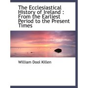 The Ecclesiastical History of Ireland : From the Earliest Period to the Present Times
