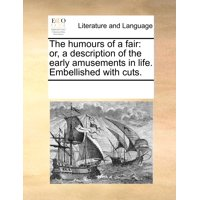 The Humours of a Fair : Or, a Description of the Early Amusements in Life. Embellished with Cuts.
