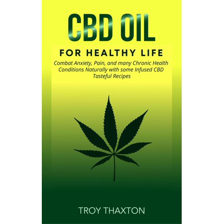 CBD Oil for Healthy Life: Combat Anxiety, Pain, and many Chronic Health Conditions Naturally with some Infused CBD Tasteful Recipes -