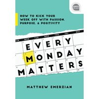 Every Monday Matters : How to Kick Your Week Off with Passion, Purpose, and Positivity