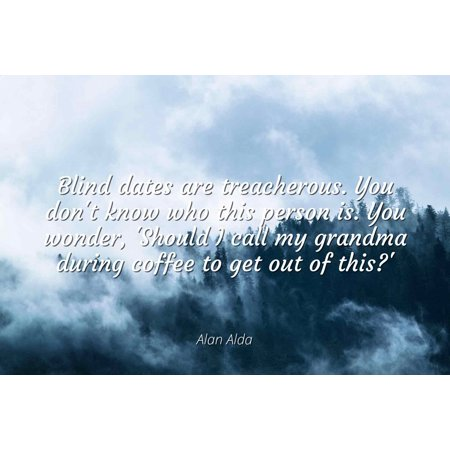 Alan Alda - Blind dates are treacherous. You don't know who this person is. You wonder, 'Should I call my grandma during coffee to get out of this?' - Famous Quotes Laminated POSTER PRINT