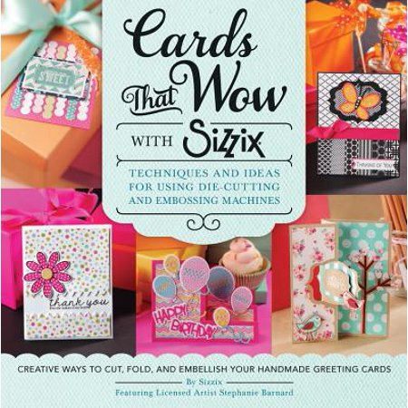 Cards That Wow with Sizzix : Techniques and Ideas for Using Die-Cutting and Embossing Machines - Creative Ways to Cut, Fold, and Embellish Your Handmade Greeting Cards