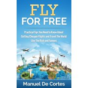 Fly For Free: Practical Tips You Need to Know About Getting Cheaper Flights and Travel The World Like The Rich and Famous - eBook