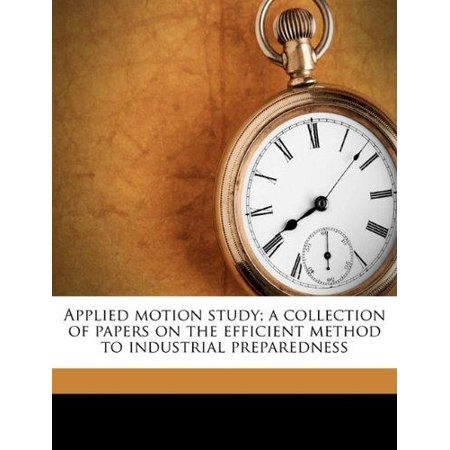 Applied Motion Study  A Collection Of Papers On The Efficient Method To Industrial Preparedness