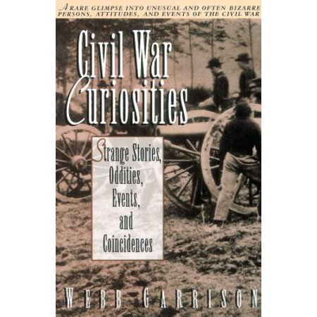 Civil War Curiosities : Strange Stories, Oddities, Events, and (The Civil War Strange & Fascinating Facts)