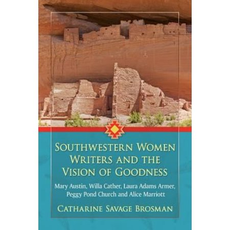 Southwestern Women Writers And The Vision Of Goodness  Mary Austin  Willa Cather  Laura Adams Armer  Peggy Pond Church And Alice Marriott