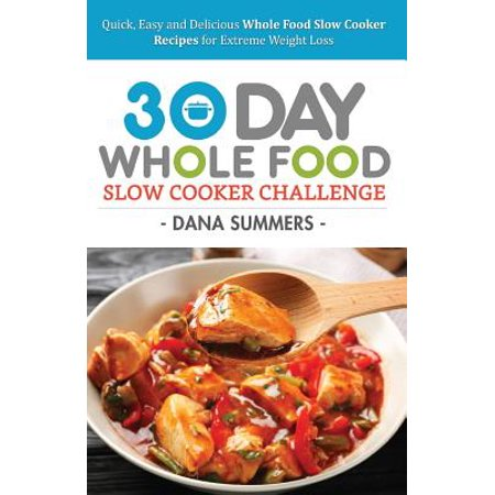 30 Day Whole Food Slow Cooker Challenge : Quick, Easy and Delicious Whole Food Slow Cooker Recipes for Extreme Weight Loss