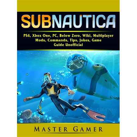 Subnautica, PS4, Xbox One, PC, Below Zero, Wiki, Multiplayer, Mods, Commands, Tips, Jokes, Game Guide Unofficial -
