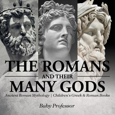 The Romans and Their Many Gods - Ancient Roman Mythology Children's Greek & Roman Books (Jason Roman Mythology)
