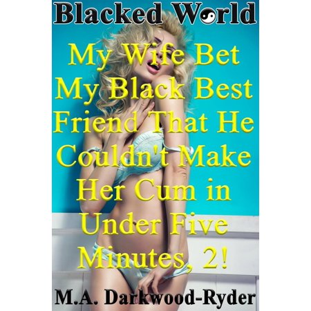 Blacked World: My Wife Bet My Black Best Friend That He Couldn't Make Her Cum in Under Five Minutes, 2! -