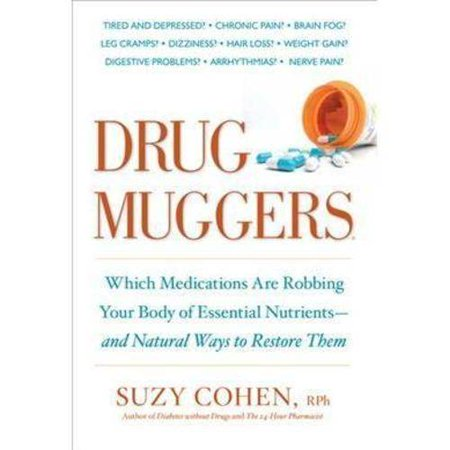 Drug Muggers: Which Medications Are Robbing Your Body of Essential Nutrients- and Natural Ways to Restore Them by