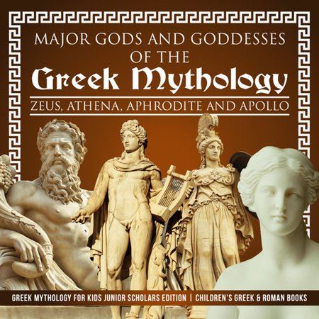 Major Gods and Goddesses of the Greek Mythology : Zeus, Athena, Aphrodite and Apollo | Greek Mythology for Kids Junior Scholars Edition | Children's Greek & Roman Books - - Greeks Gods And Goddesses For Kids