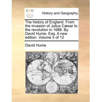 The History of England. from the Invasion of Julius C]sar to the Revolution in 1688. by David Hume, Esq. a New Edition. Volume 5 of 12