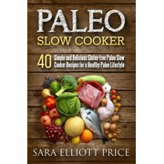 Paleo Slow Cooker: 40 Simple and Delicious Gluten-free Paleo Slow Cooker Recipes for a Healthy Paleo Lifestyle - eBook