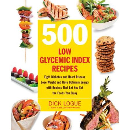 500 Low Glycemic Index Recipes : Fight Diabetes and Heart Disease, Lose Weight and Have Optimum Energy with Recipes That Let You Eat the Foods You (Best Foods To Eat For Sugar Diabetes)