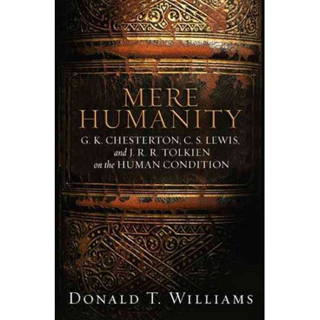 Mere Humanity   G K  Chesterton  C S  Lewis  And J  R  R  Tolkien On The Human Condition